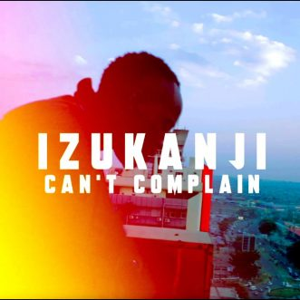 """VIDEO: Izukanji – """"Can't Complain"""""""